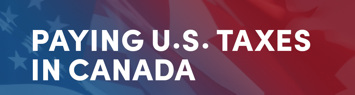 Paying U.S. Taxes in Canada?
